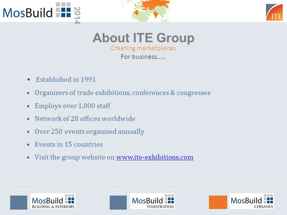 2014 About ITE Group Established in 1991 Organisers of trade exhibitions, conferences & congresses Employs over 1,000 staff Network of 28 offices worldwide Over 250 events organised annually Events in 15 countries Visit the group website on www.ite-exhibitions.comwww.ite-exhibitions.com Creating marketplaces For business.....