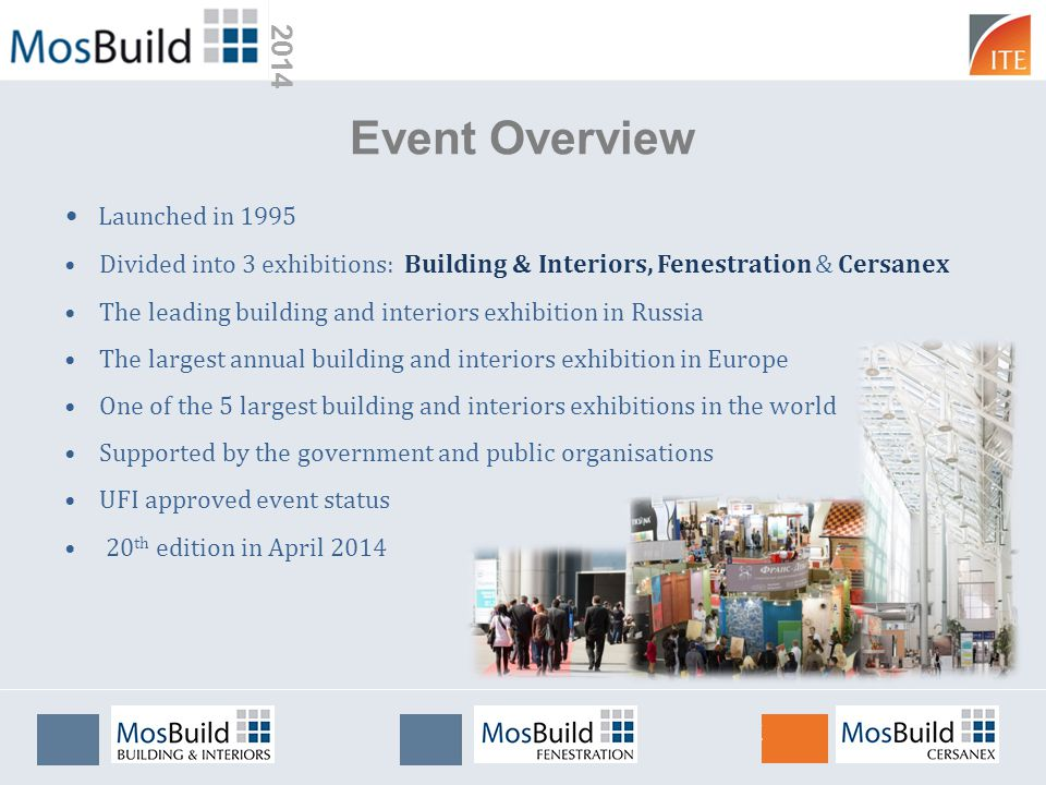 2014 Event Overview Launched in 1995 Divided into 3 exhibitions: Building & Interiors, Fenestration & Cersanex The leading building and interiors exhibition in Russia The largest annual building and interiors exhibition in Europe One of the 5 largest building and interiors exhibitions in the world Supported by the government and public organisations UFI approved event status 20 th edition in April 2014