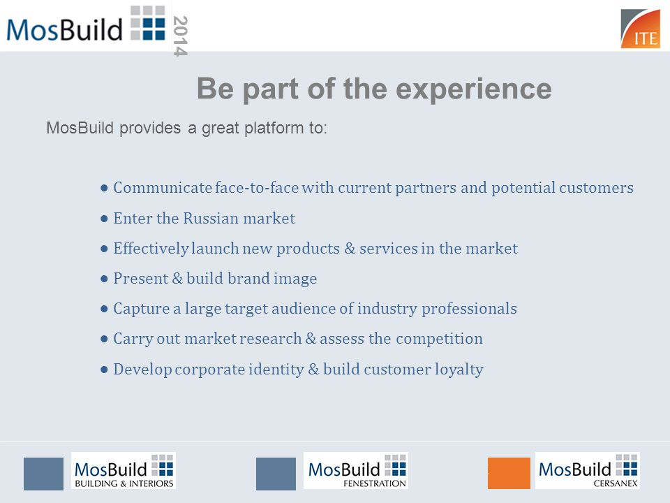 2014 Be part of the experience Communicate face-to-face with current partners and potential customers Enter the Russian market Effectively launch new products & services in the market Present & build brand image Capture a large target audience of industry professionals Carry out market research & assess the competition Develop corporate identity & build customer loyalty MosBuild provides a great platform to: