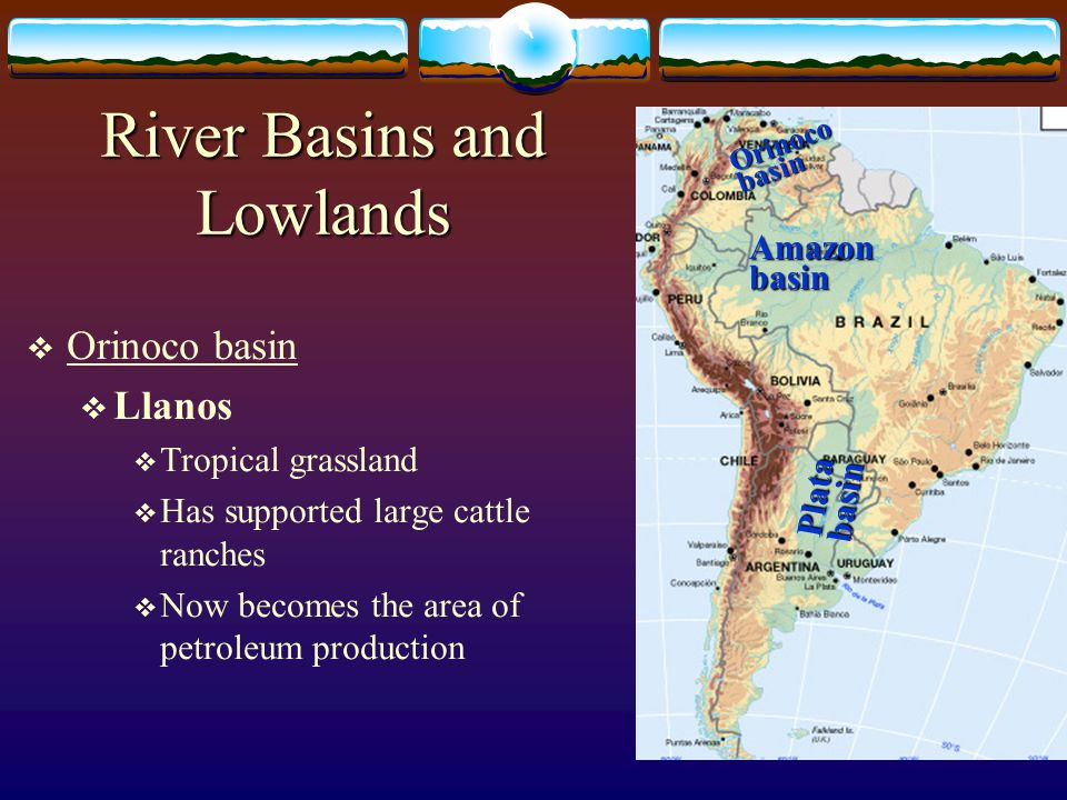 Orinoco basin Llanos Tropical grassland Has supported large cattle ranches Now becomes the area of petroleum production Amazon basin Plata basin Orino