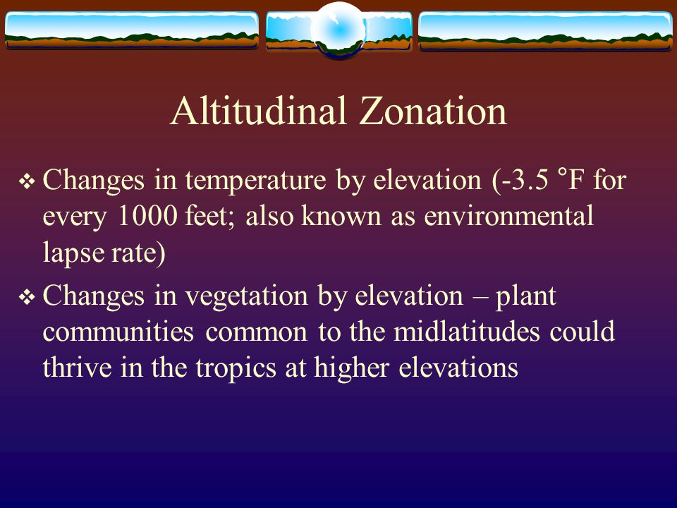 Altitudinal Zonation Changes in temperature by elevation (-3.5 °F for every 1000 feet; also known as environmental lapse rate) Changes in vegetation b