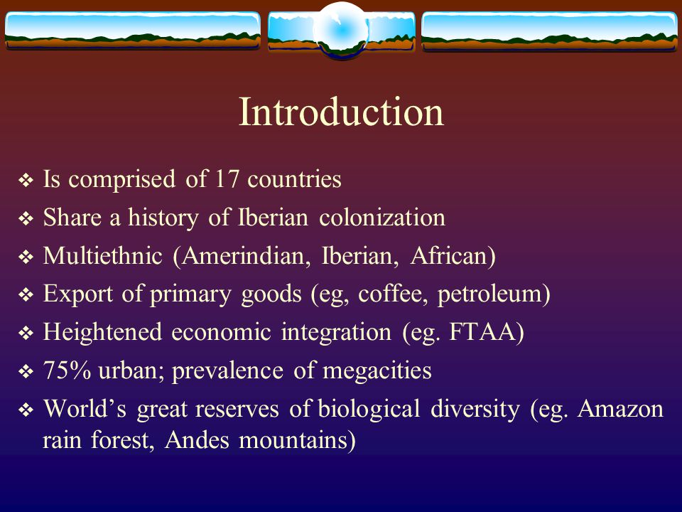 Introduction Is comprised of 17 countries Share a history of Iberian colonization Multiethnic (Amerindian, Iberian, African) Export of primary goods (