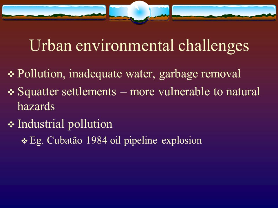 Urban environmental challenges Pollution, inadequate water, garbage removal Squatter settlements – more vulnerable to natural hazards Industrial pollu