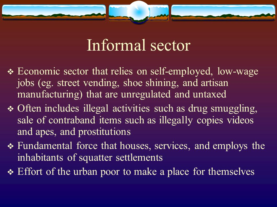 Informal sector Economic sector that relies on self-employed, low-wage jobs (eg. street vending, shoe shining, and artisan manufacturing) that are unr