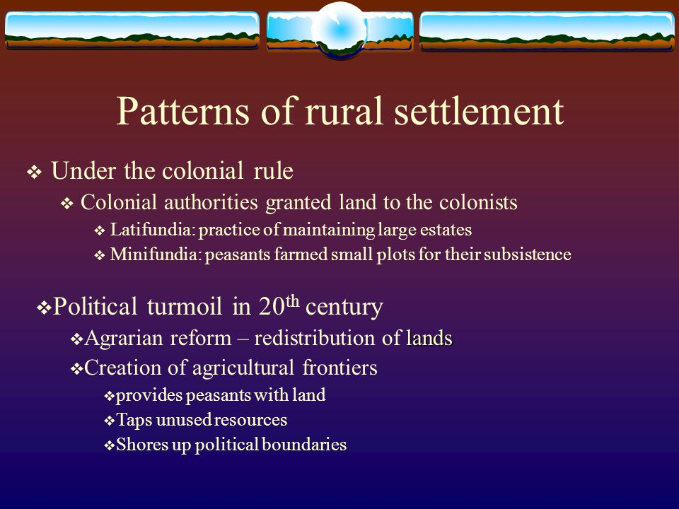 Patterns of rural settlement Under the colonial rule Colonial authorities granted land to the colonists Latifundia: practice of maintaining large esta