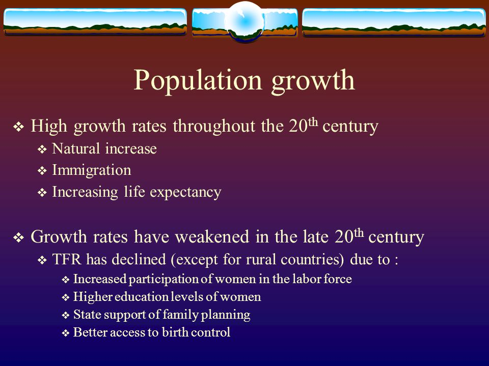 Population growth High growth rates throughout the 20 th century Natural increase Immigration Increasing life expectancy Growth rates have weakened in