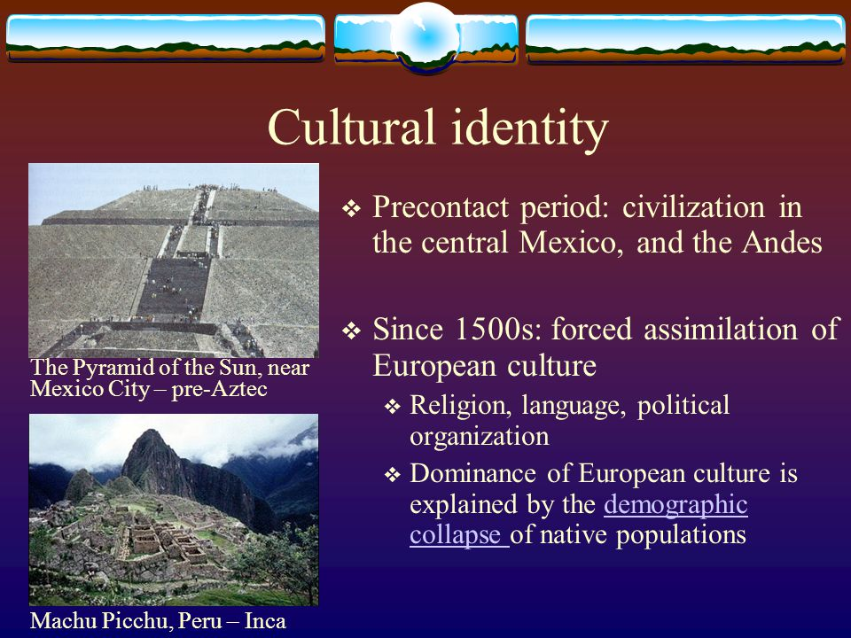 Cultural identity Precontact period: civilization in the central Mexico, and the Andes Since 1500s: forced assimilation of European culture Religion,
