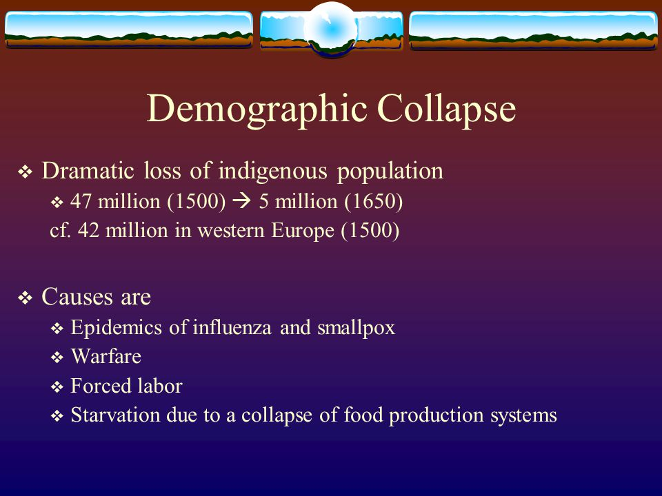 Demographic Collapse Dramatic loss of indigenous population 47 million (1500) 5 million (1650) cf. 42 million in western Europe (1500) Causes are Epid