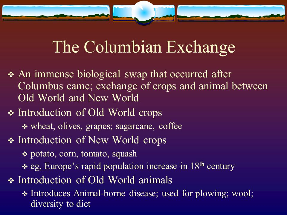 The Columbian Exchange An immense biological swap that occurred after Columbus came; exchange of crops and animal between Old World and New World Intr