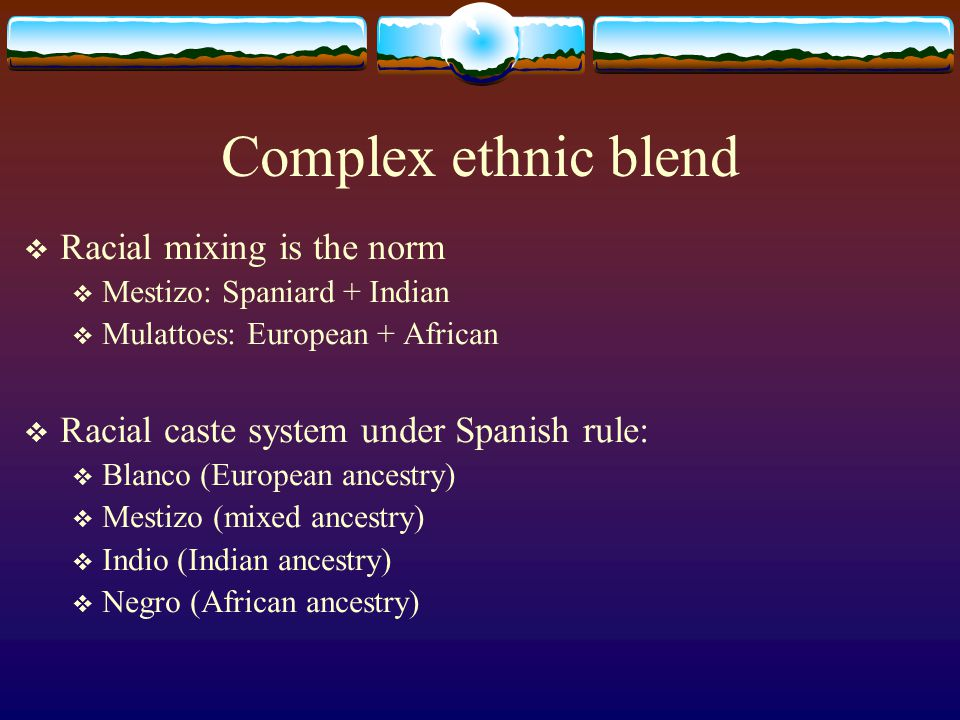 Complex ethnic blend Racial mixing is the norm Mestizo: Spaniard + Indian Mulattoes: European + African Racial caste system under Spanish rule: Blanco