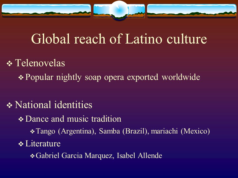 Global reach of Latino culture Telenovelas Popular nightly soap opera exported worldwide National identities Dance and music tradition Tango (Argentin