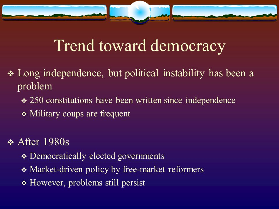 Trend toward democracy Long independence, but political instability has been a problem 250 constitutions have been written since independence Military