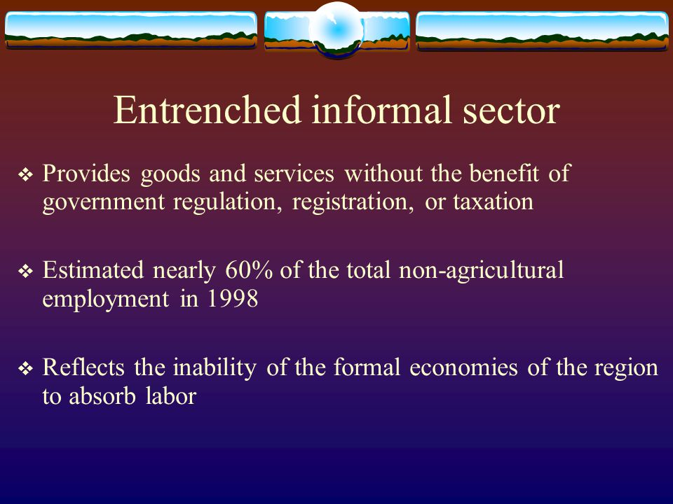 Entrenched informal sector Provides goods and services without the benefit of government regulation, registration, or taxation Estimated nearly 60% of