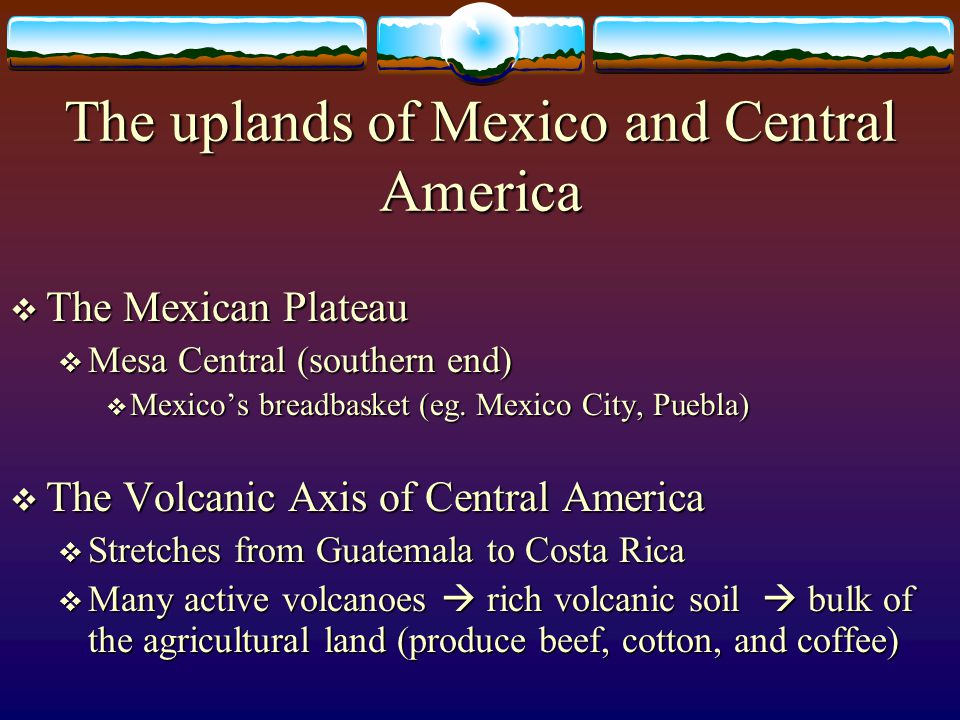 The uplands of Mexico and Central America The Mexican Plateau The Mexican Plateau Mesa Central (southern end) Mesa Central (southern end) Mexicos brea