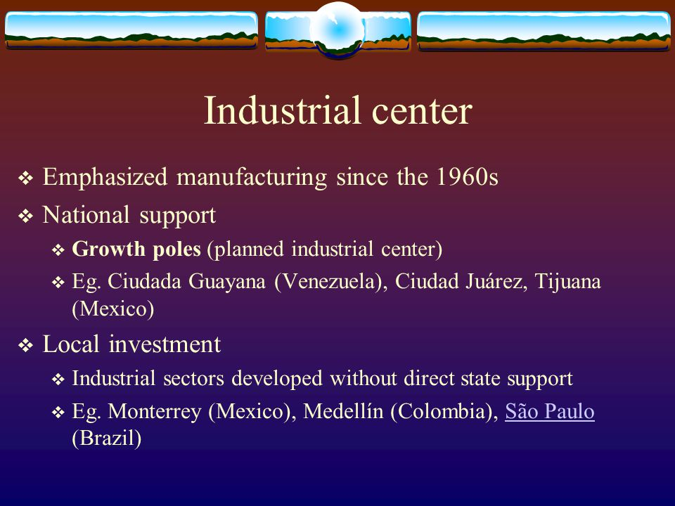 Industrial center Emphasized manufacturing since the 1960s National support Growth poles (planned industrial center) Eg. Ciudada Guayana (Venezuela),
