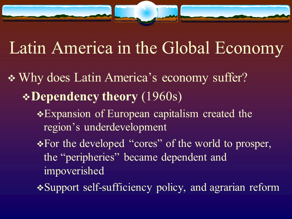 Latin America in the Global Economy Why does Latin Americas economy suffer? Dependency theory (1960s) Expansion of European capitalism created the reg