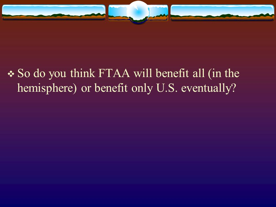 So do you think FTAA will benefit all (in the hemisphere) or benefit only U.S. eventually?