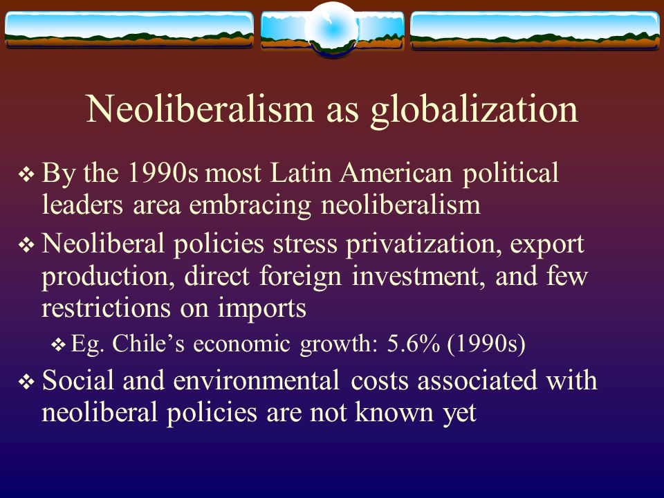 Neoliberalism as globalization By the 1990s most Latin American political leaders area embracing neoliberalism Neoliberal policies stress privatizatio