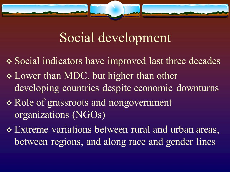Social development Social indicators have improved last three decades Lower than MDC, but higher than other developing countries despite economic down