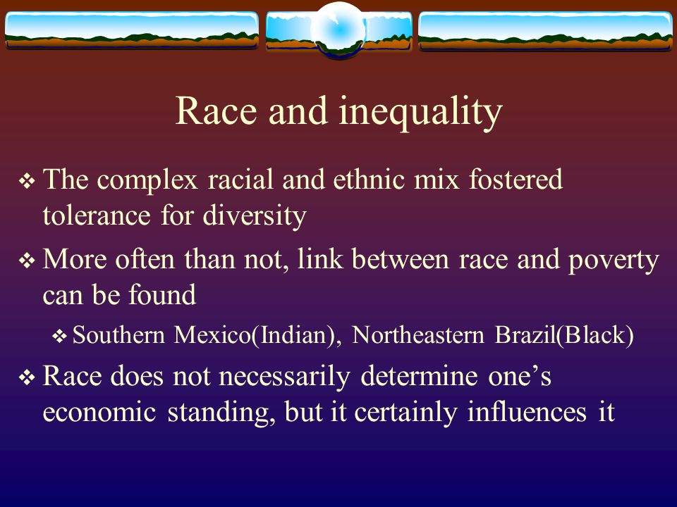 Race and inequality The complex racial and ethnic mix fostered tolerance for diversity More often than not, link between race and poverty can be found