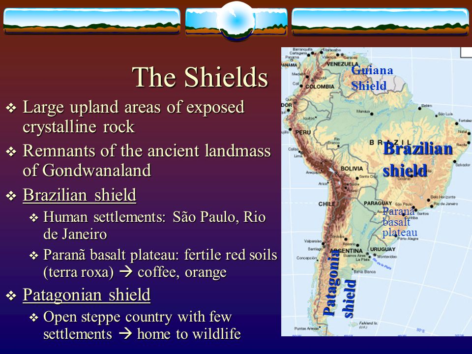 The Shields Paranã basalt plateau Brazilian shield Patagonia shield Large upland areas of exposed crystalline rock Large upland areas of exposed cryst