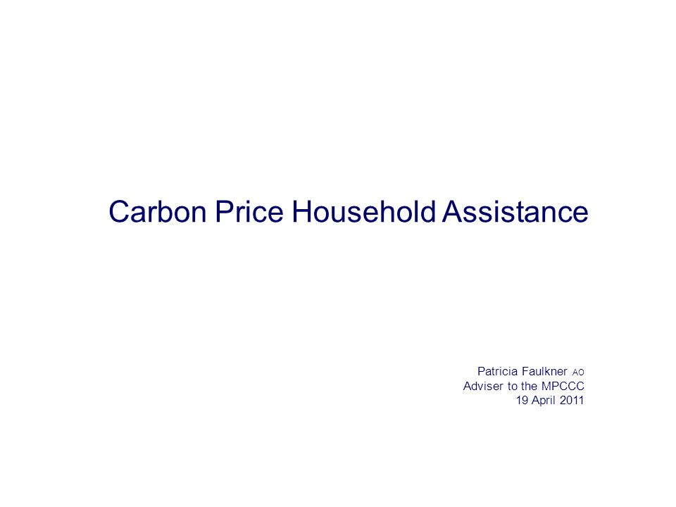 Carbon Price Household Assistance Patricia Faulkner AO Adviser to the MPCCC 19 April 2011