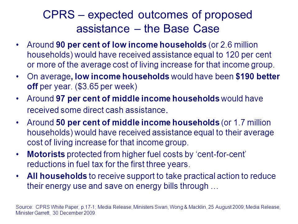 CPRS – expected outcomes of proposed assistance – the Base Case Around 90 per cent of low income households (or 2.6 million households) would have received assistance equal to 120 per cent or more of the average cost of living increase for that income group.