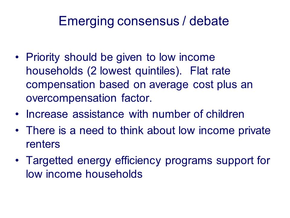 Emerging consensus / debate Priority should be given to low income households (2 lowest quintiles).