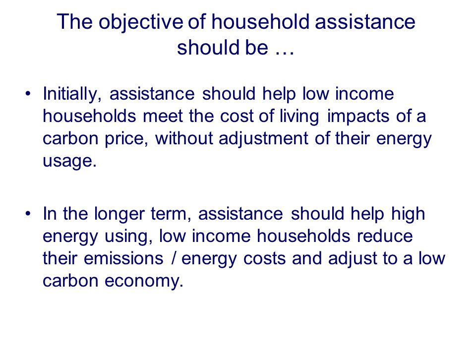 The objective of household assistance should be … Initially, assistance should help low income households meet the cost of living impacts of a carbon price, without adjustment of their energy usage.