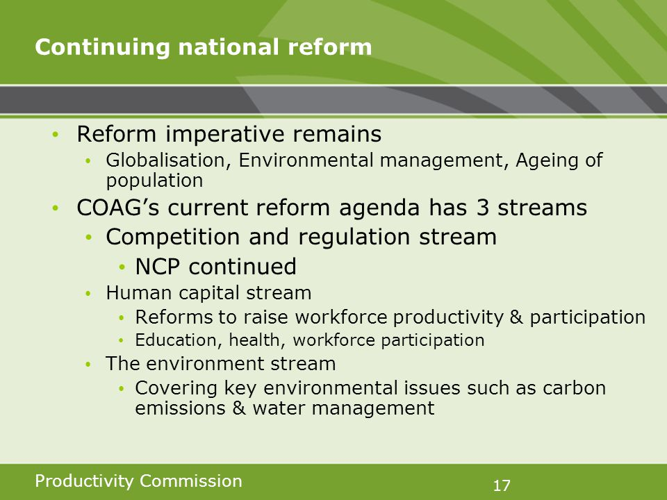 Productivity Commission 17 Continuing national reform Reform imperative remains Globalisation, Environmental management, Ageing of population COAGs current reform agenda has 3 streams Competition and regulation stream NCP continued Human capital stream Reforms to raise workforce productivity & participation Education, health, workforce participation The environment stream Covering key environmental issues such as carbon emissions & water management