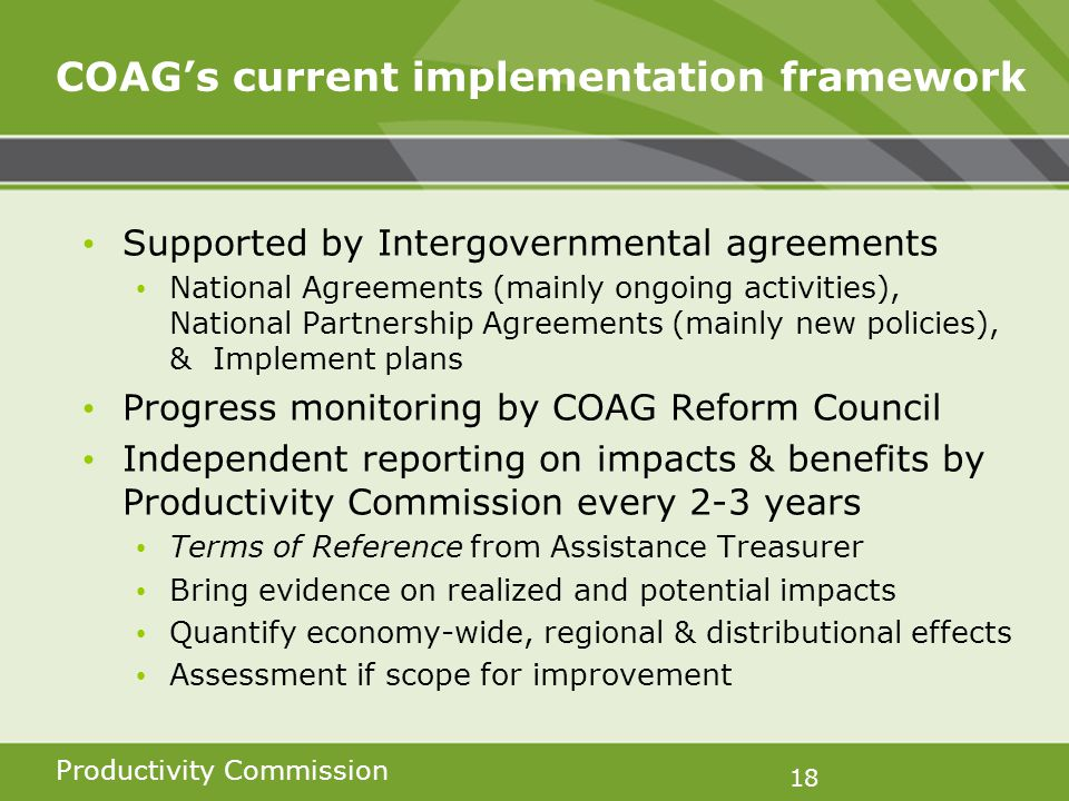 Productivity Commission 18 COAGs current implementation framework Supported by Intergovernmental agreements National Agreements (mainly ongoing activities), National Partnership Agreements (mainly new policies), & Implement plans Progress monitoring by COAG Reform Council Independent reporting on impacts & benefits by Productivity Commission every 2-3 years Terms of Reference from Assistance Treasurer Bring evidence on realized and potential impacts Quantify economy-wide, regional & distributional effects Assessment if scope for improvement