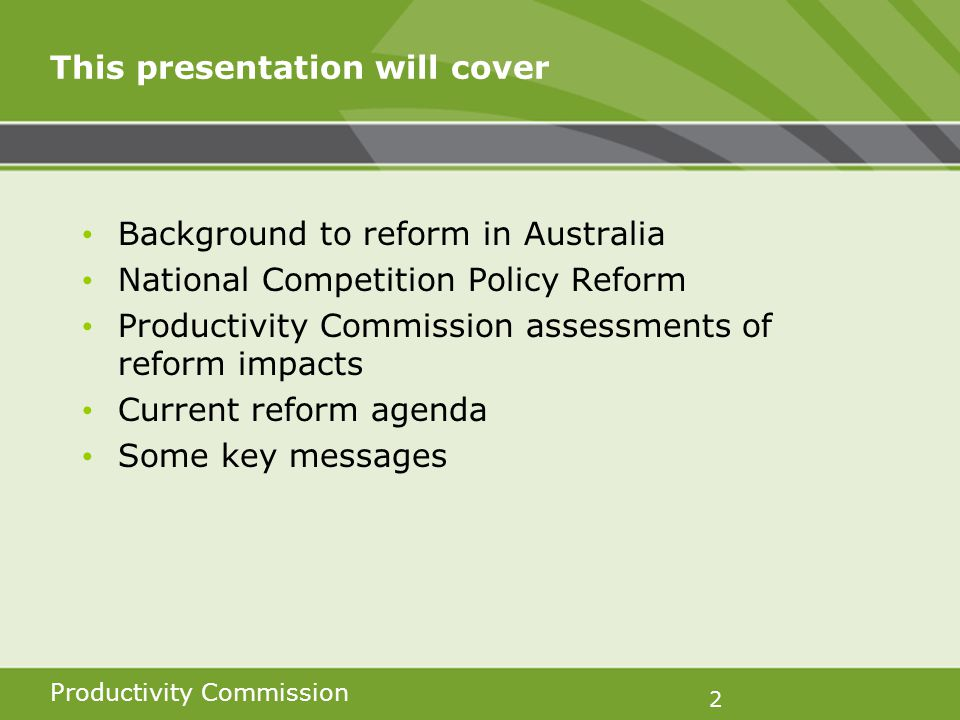 Productivity Commission 2 This presentation will cover Background to reform in Australia National Competition Policy Reform Productivity Commission assessments of reform impacts Current reform agenda Some key messages