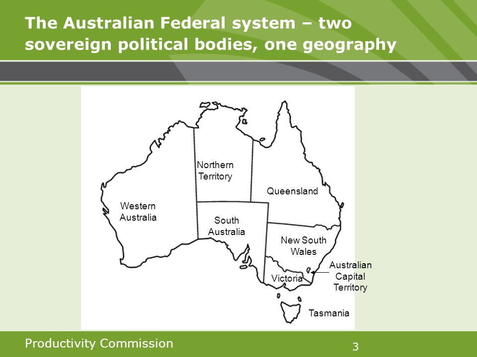 Productivity Commission 3 The Australian Federal system – two sovereign political bodies, one geography Western Australia Northern Territory Queensland South Australia New South Wales Victoria Tasmania Australian Capital Territory