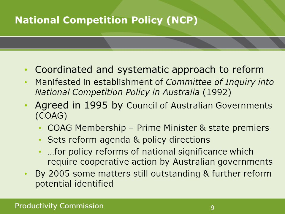 Productivity Commission 9 National Competition Policy (NCP) Coordinated and systematic approach to reform Manifested in establishment of Committee of Inquiry into National Competition Policy in Australia (1992) Agreed in 1995 by Council of Australian Governments (COAG) COAG Membership – Prime Minister & state premiers Sets reform agenda & policy directions …for policy reforms of national significance which require cooperative action by Australian governments By 2005 some matters still outstanding & further reform potential identified