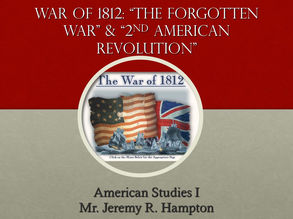War of 1812: tHE FORGOTTEN WAR & 2 ND AMERICAN REVOLUTION American Studies I Mr. Jeremy R. Hampton