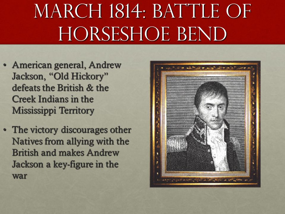 March 1814: battle OF HORSESHOE BEND American general, Andrew Jackson, Old Hickory defeats the British & the Creek Indians in the Mississippi Territor