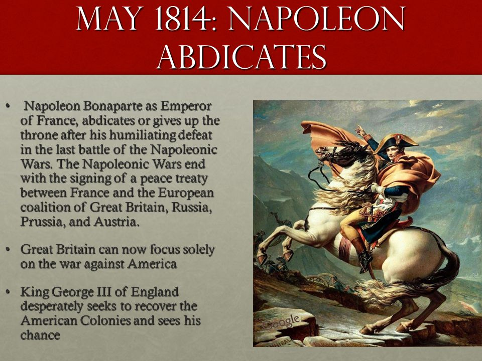 May 1814: Napoleon Abdicates Napoleon Bonaparte as Emperor of France, abdicates or gives up the throne after his humiliating defeat in the last battle