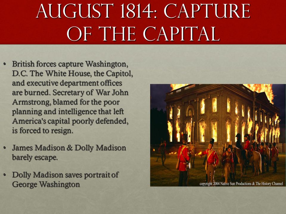 August 1814: capture of the capital British forces capture Washington, D.C. The White House, the Capitol, and executive department offices are burned.