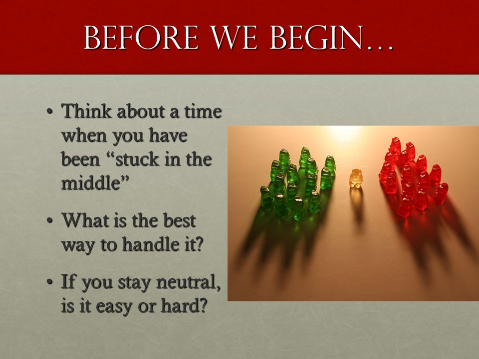 Before we begin… Think about a time when you have been stuck in the middleThink about a time when you have been stuck in the middle What is the best way to handle it?What is the best way to handle it.