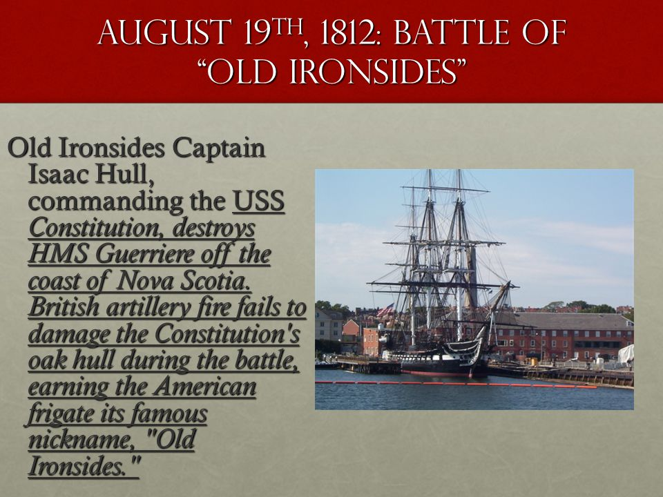August 19 th, 1812: battle OF old Ironsides Old Ironsides Captain Isaac Hull, commanding the USS Constitution, destroys HMS Guerriere off the coast of