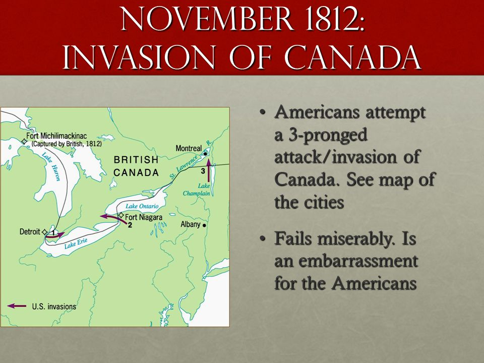 November 1812: invasion of Canada Americans attempt a 3-pronged attack/invasion of Canada. See map of the citiesAmericans attempt a 3-pronged attack/i