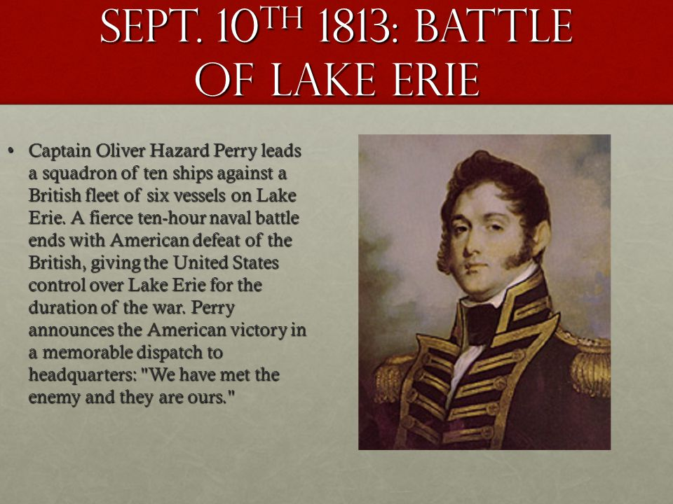 Sept. 10 th 1813: battle of lake erie Captain Oliver Hazard Perry leads a squadron of ten ships against a British fleet of six vessels on Lake Erie. A