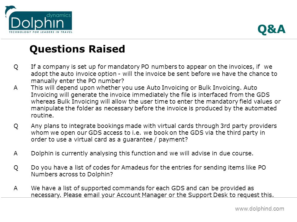 www.dolphind.com Q&A Questions Raised QIf a company is set up for mandatory PO numbers to appear on the invoices, if we adopt the auto invoice option - will the invoice be sent before we have the chance to manually enter the PO number.