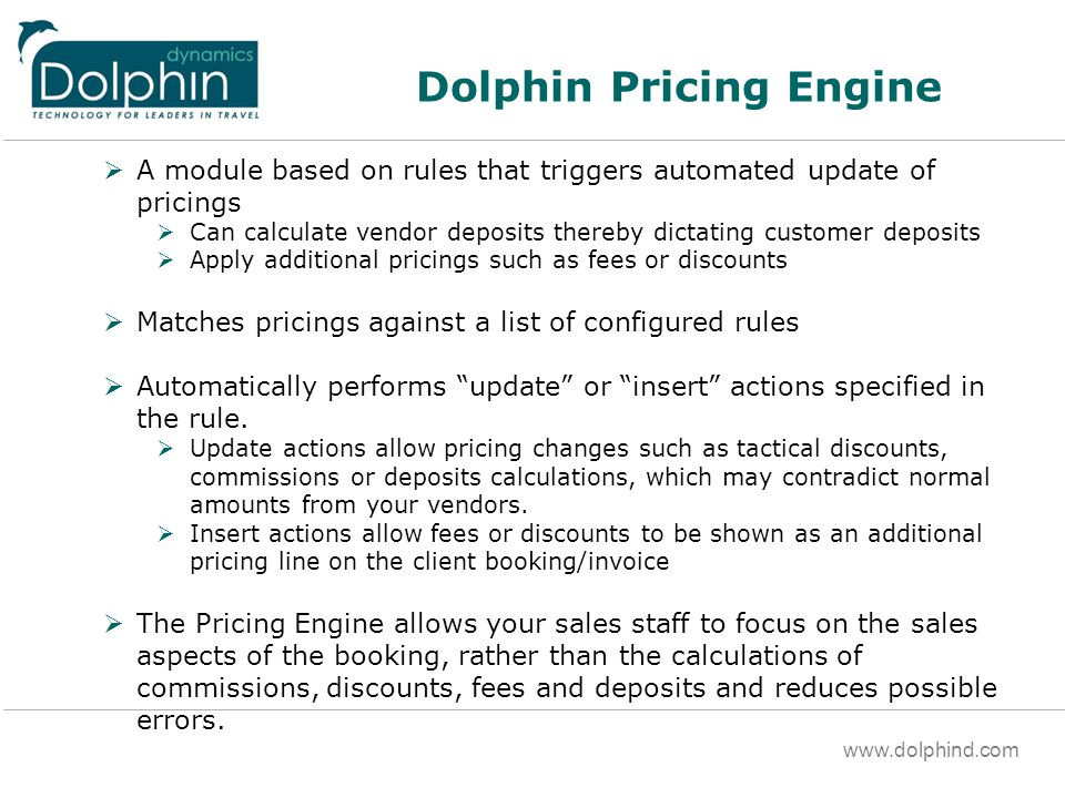 www.dolphind.com Dolphin Pricing Engine A module based on rules that triggers automated update of pricings Can calculate vendor deposits thereby dictating customer deposits Apply additional pricings such as fees or discounts Matches pricings against a list of configured rules Automatically performs update or insert actions specified in the rule.