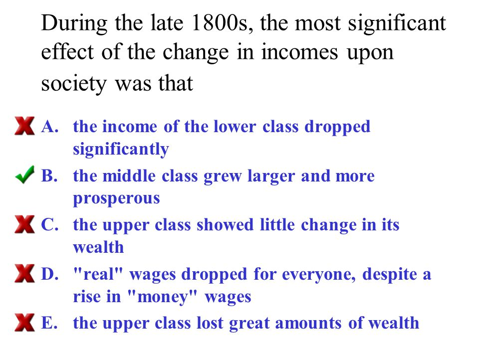 During the late 1800s, the most significant effect of the change in incomes upon society was that A.the income of the lower class dropped significantl