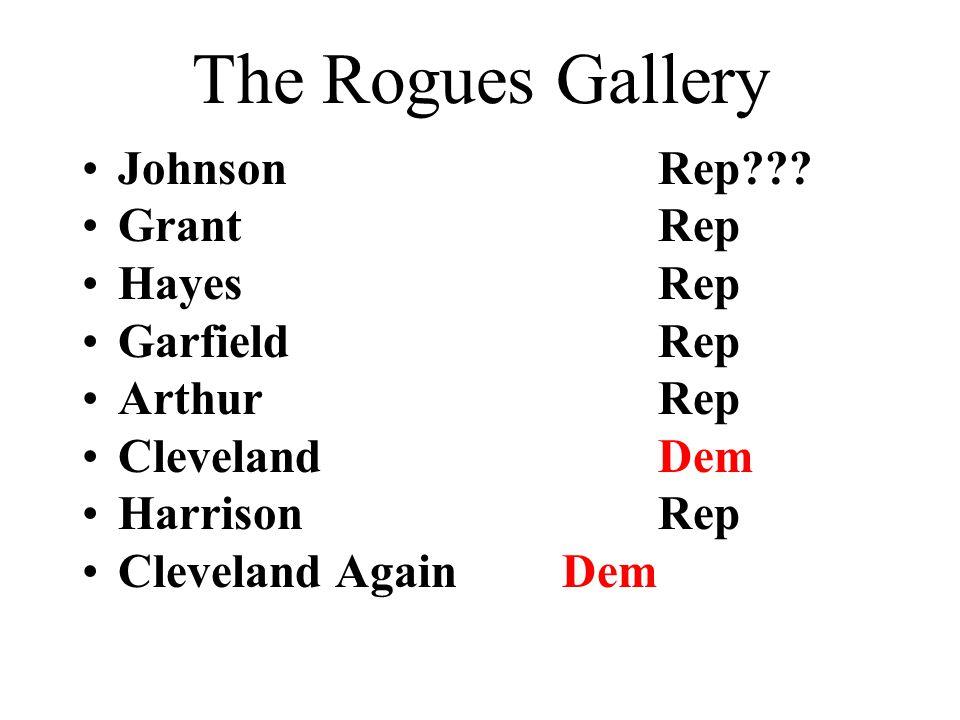 The Rogues Gallery JohnsonRep??? GrantRep HayesRep GarfieldRep ArthurRep ClevelandDem HarrisonRep Cleveland AgainDem