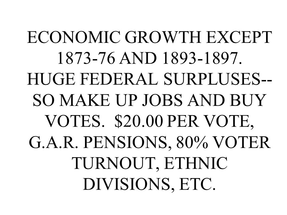 ECONOMIC GROWTH EXCEPT 1873-76 AND 1893-1897. HUGE FEDERAL SURPLUSES-- SO MAKE UP JOBS AND BUY VOTES. $20.00 PER VOTE, G.A.R. PENSIONS, 80% VOTER TURN