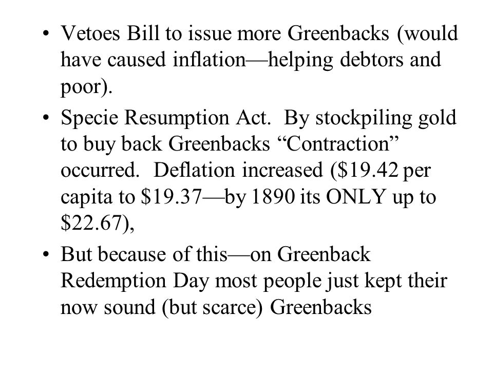 Vetoes Bill to issue more Greenbacks (would have caused inflationhelping debtors and poor). Specie Resumption Act. By stockpiling gold to buy back Gre