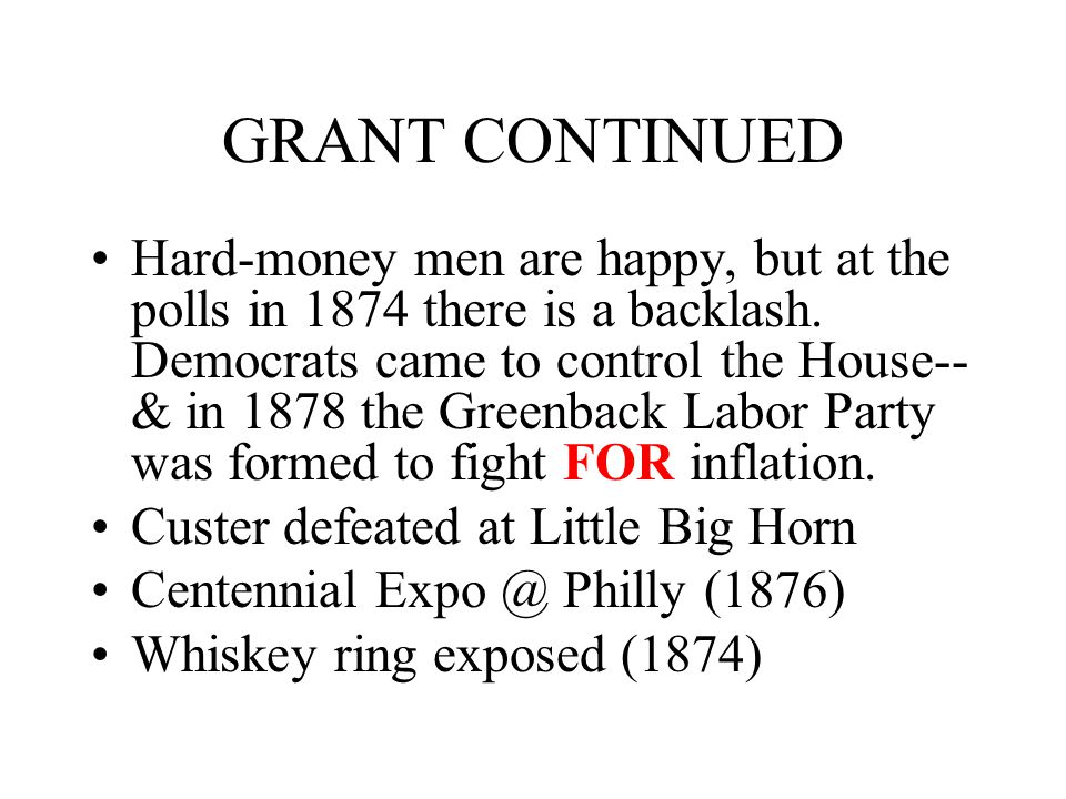 GRANT CONTINUED Hard-money men are happy, but at the polls in 1874 there is a backlash. Democrats came to control the House-- & in 1878 the Greenback