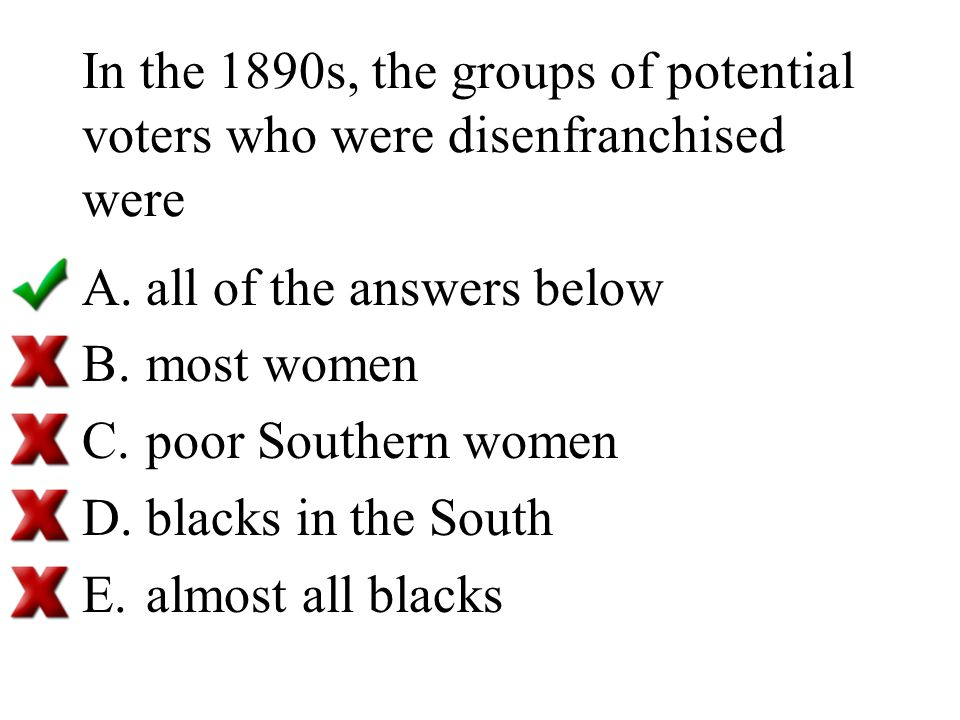 In the 1890s, the groups of potential voters who were disenfranchised were A.all of the answers below B.most women C.poor Southern women D.blacks in t